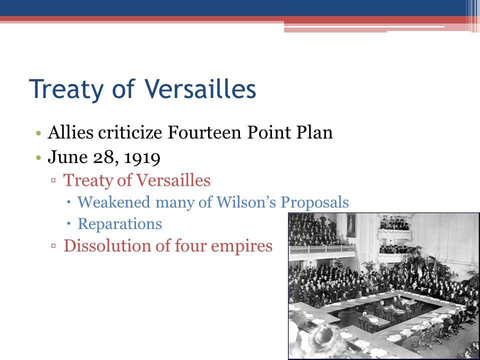 Treaty of Versailles Allies criticize Fourteen Point Plan June 28, 1919 ▫Treaty of Versailles  Weakened many of Wilson's Proposals  Reparations ▫Dis