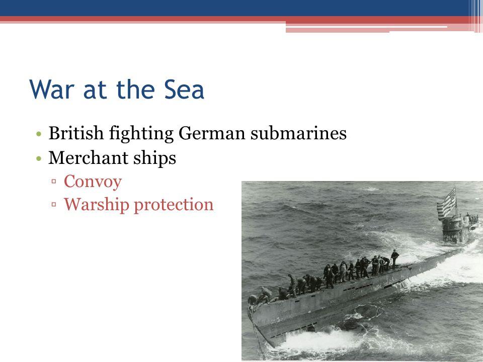 War at the Sea British fighting German submarines Merchant ships ▫Convoy ▫Warship protection