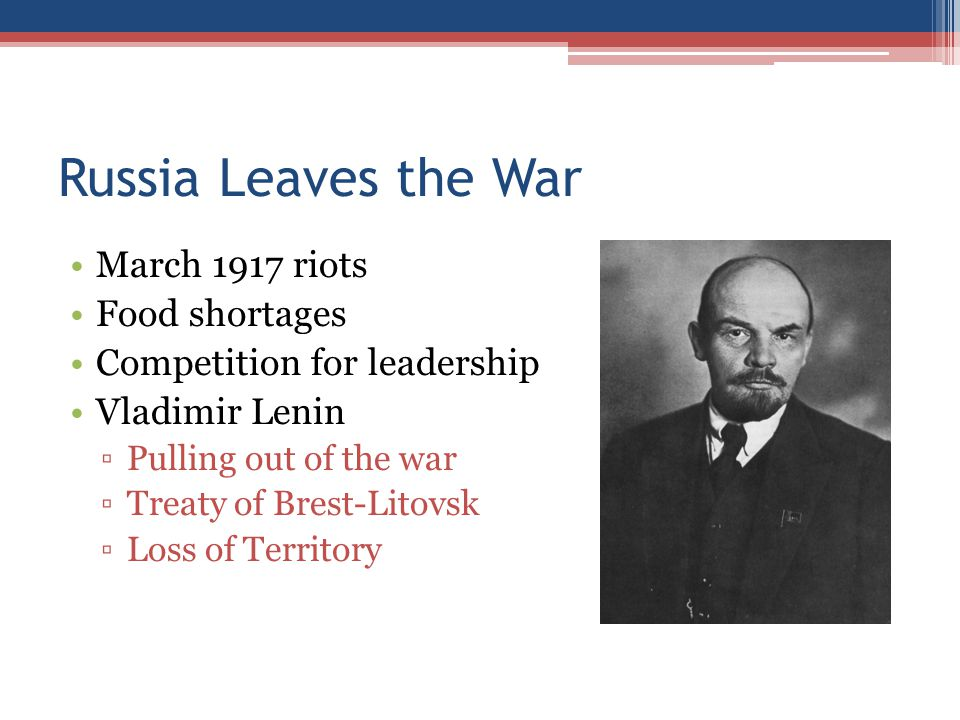 Russia Leaves the War March 1917 riots Food shortages Competition for leadership Vladimir Lenin ▫Pulling out of the war ▫Treaty of Brest-Litovsk ▫Loss