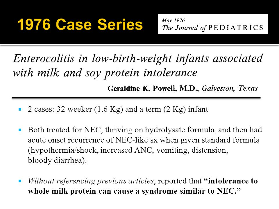  2 cases: 32 weeker (1.6 Kg) and a term (2 Kg) infant  Both treated for NEC, thriving on hydrolysate formula, and then had acute onset recurrence of NEC-like sx when given standard formula (hypothermia/shock, increased ANC, vomiting, distension, bloody diarrhea).