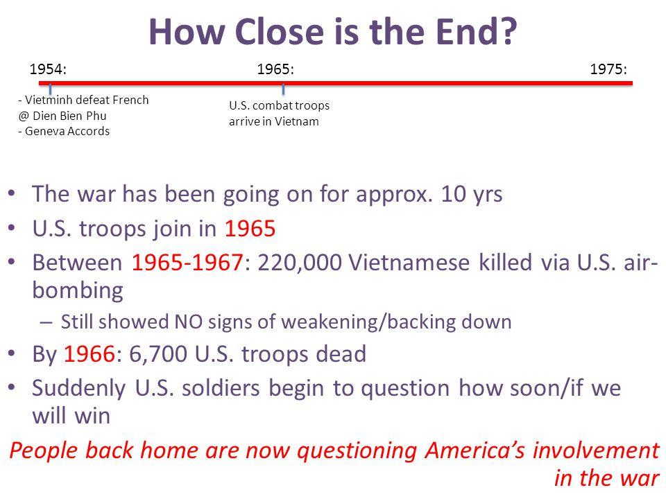 How Close is the End? The war has been going on for approx. 10 yrs U.S. troops join in 1965 Between 1965-1967: 220,000 Vietnamese killed via U.S. air-