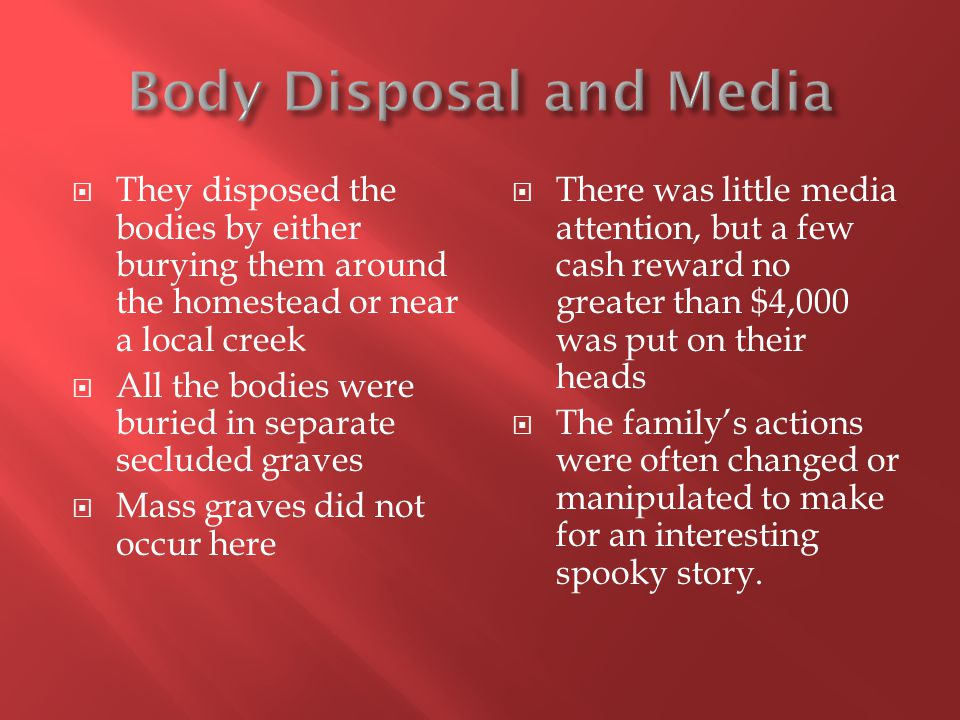  They disposed the bodies by either burying them around the homestead or near a local creek  All the bodies were buried in separate secluded graves  Mass graves did not occur here  There was little media attention, but a few cash reward no greater than $4,000 was put on their heads  The family's actions were often changed or manipulated to make for an interesting spooky story.