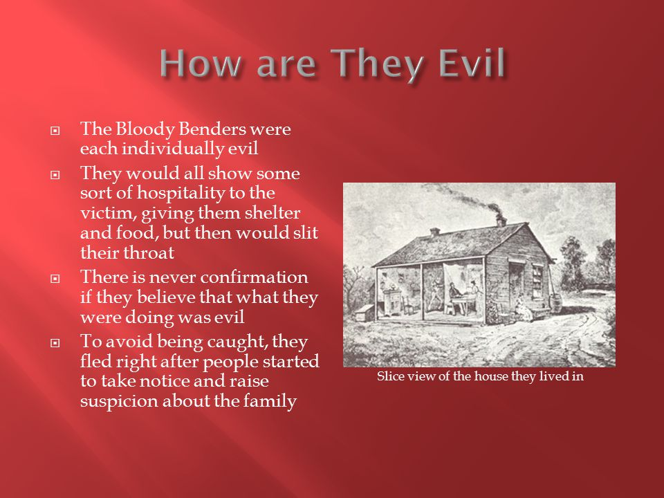  The Bloody Benders were each individually evil  They would all show some sort of hospitality to the victim, giving them shelter and food, but then would slit their throat  There is never confirmation if they believe that what they were doing was evil  To avoid being caught, they fled right after people started to take notice and raise suspicion about the family Slice view of the house they lived in
