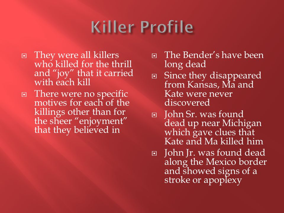  They were all killers who killed for the thrill and joy that it carried with each kill  There were no specific motives for each of the killings other than for the sheer enjoyment that they believed in  The Bender's have been long dead  Since they disappeared from Kansas, Ma and Kate were never discovered  John Sr.