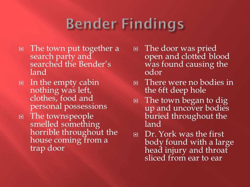  The town put together a search party and searched the Bender's land  In the empty cabin nothing was left, clothes, food and personal possessions  The townspeople smelled something horrible throughout the house coming from a trap door  The door was pried open and clotted blood was found causing the odor  There were no bodies in the 6ft deep hole  The town began to dig up and uncover bodies buried throughout the land  Dr.