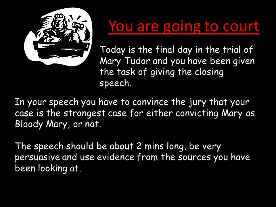 You are going to court Today is the final day in the trial of Mary Tudor and you have been given the task of giving the closing speech. In your speech