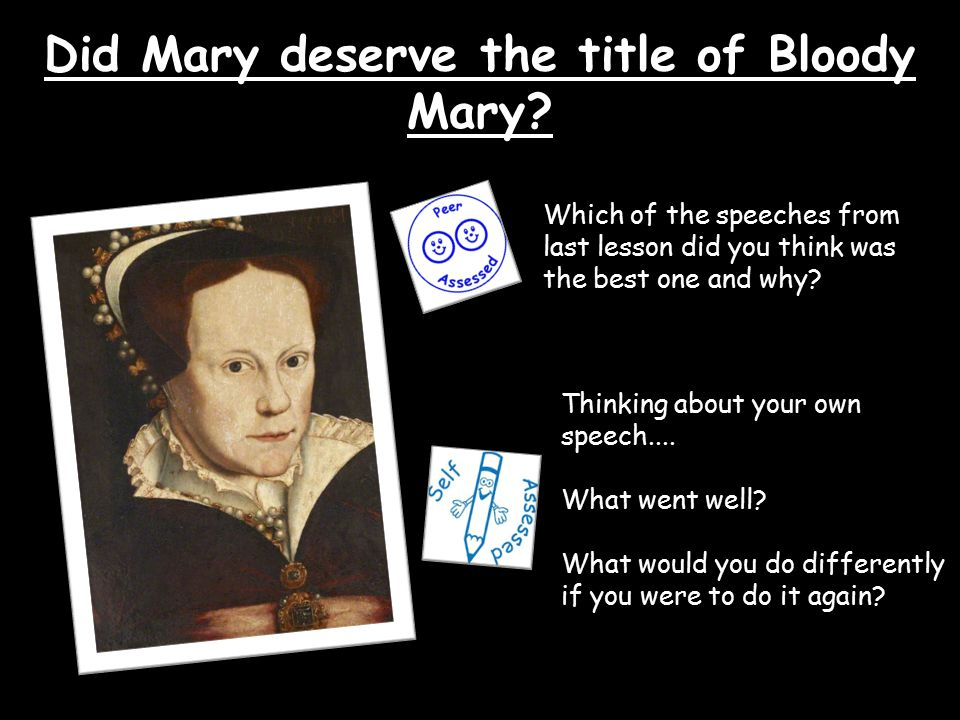 Did Mary deserve the title of Bloody Mary? Which of the speeches from last lesson did you think was the best one and why? Thinking about your own spee