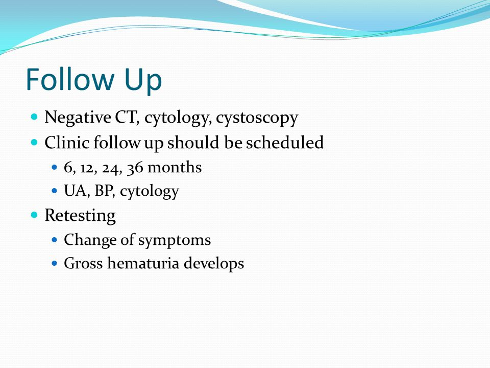 Follow Up Negative CT, cytology, cystoscopy Clinic follow up should be scheduled 6, 12, 24, 36 months UA, BP, cytology Retesting Change of symptoms Gross hematuria develops