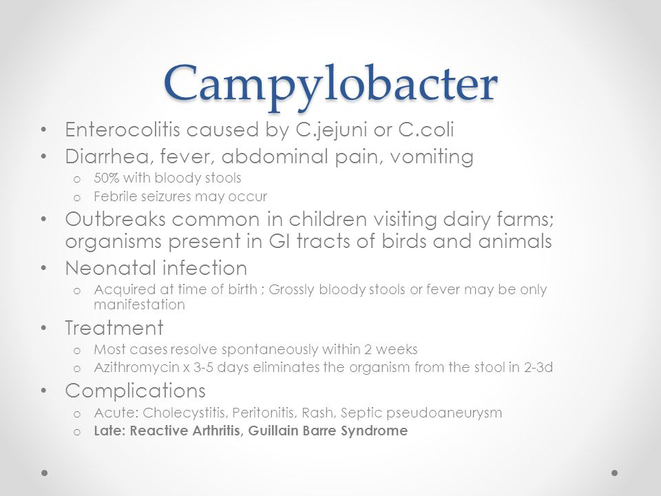 Campylobacter Enterocolitis caused by C.jejuni or C.coli Diarrhea, fever, abdominal pain, vomiting o 50% with bloody stools o Febrile seizures may occ