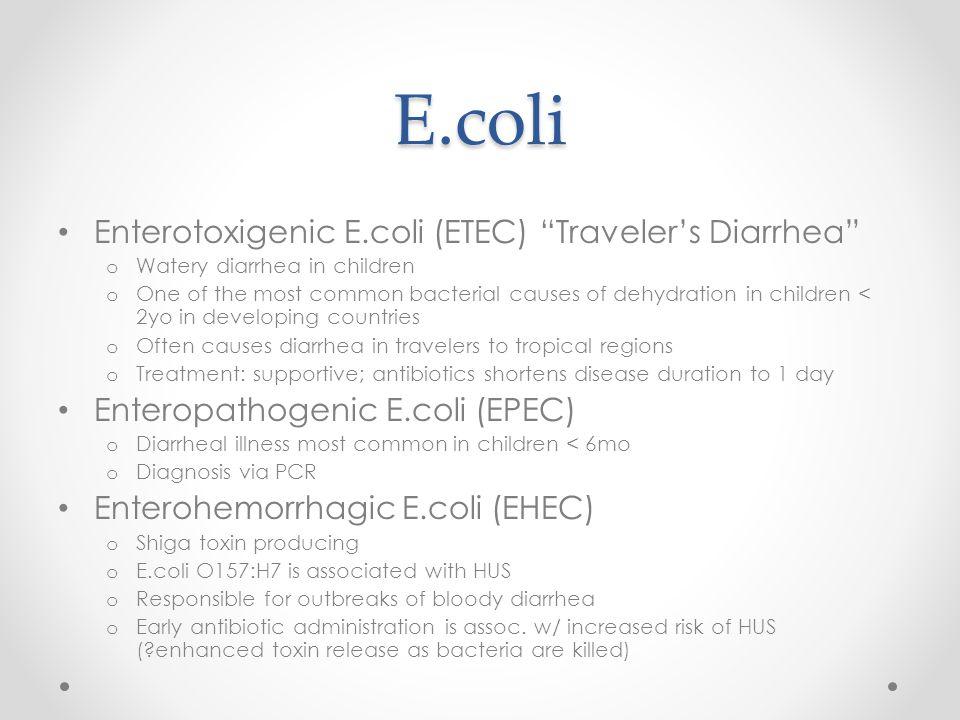 "E.coli Enterotoxigenic E.coli (ETEC) ""Traveler's Diarrhea"" o Watery diarrhea in children o One of the most common bacterial causes of dehydration in c"