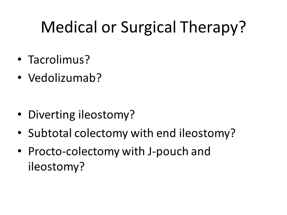 Medical or Surgical Therapy? Tacrolimus? Vedolizumab? Diverting ileostomy? Subtotal colectomy with end ileostomy? Procto-colectomy with J-pouch and il