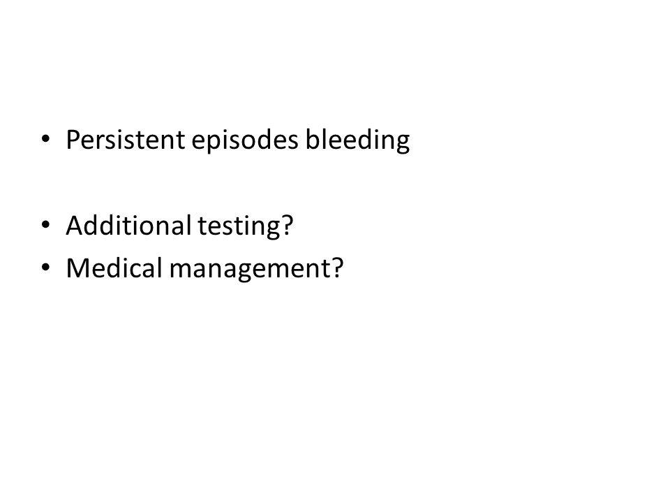 Persistent episodes bleeding Additional testing? Medical management?