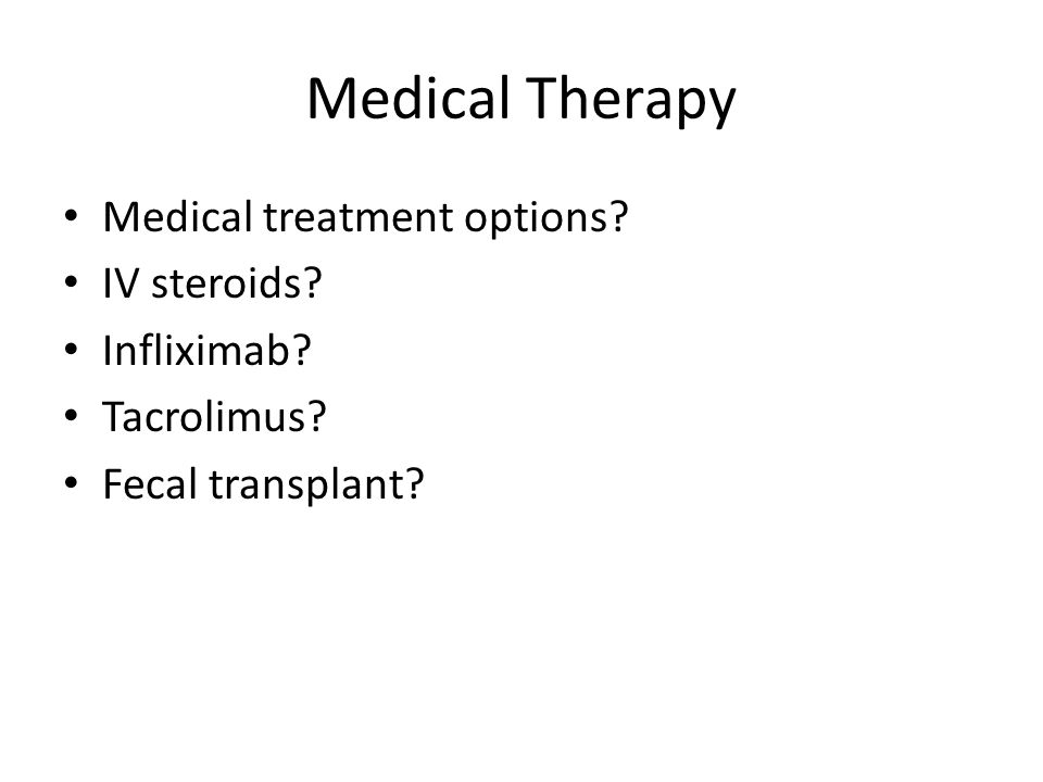 Medical Therapy Medical treatment options? IV steroids? Infliximab? Tacrolimus? Fecal transplant?