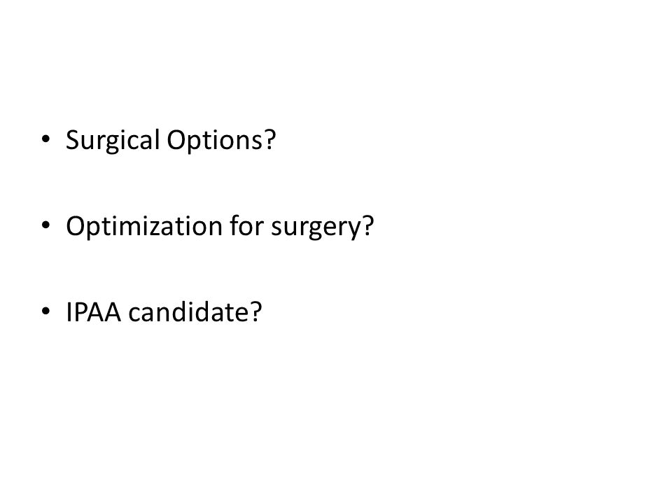 Surgical Options? Optimization for surgery? IPAA candidate?