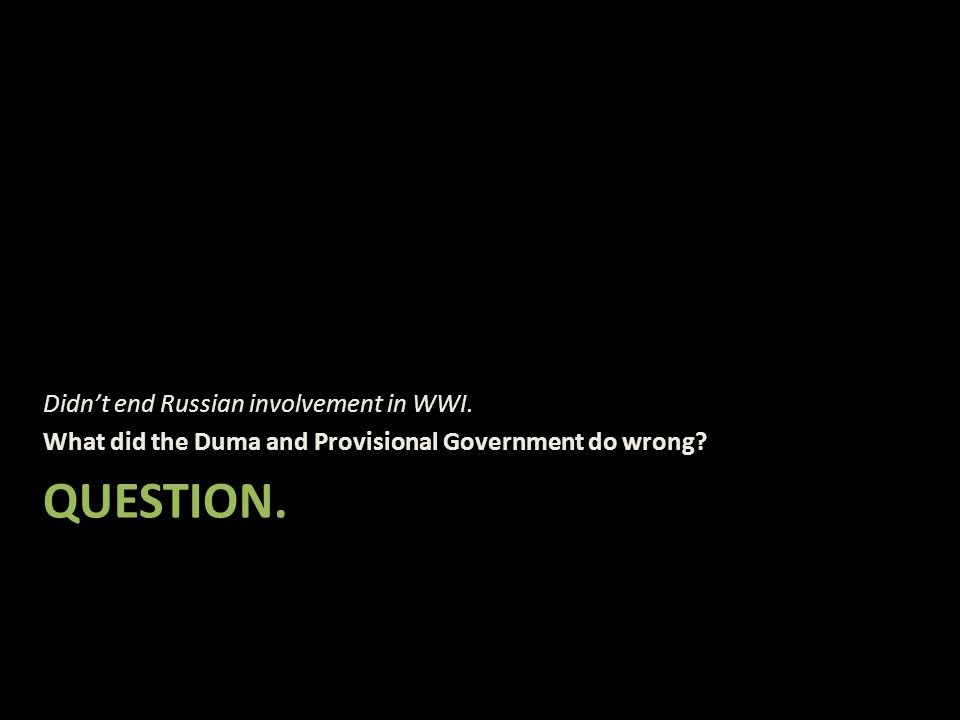 QUESTION. Didn't end Russian involvement in WWI. What did the Duma and Provisional Government do wrong?