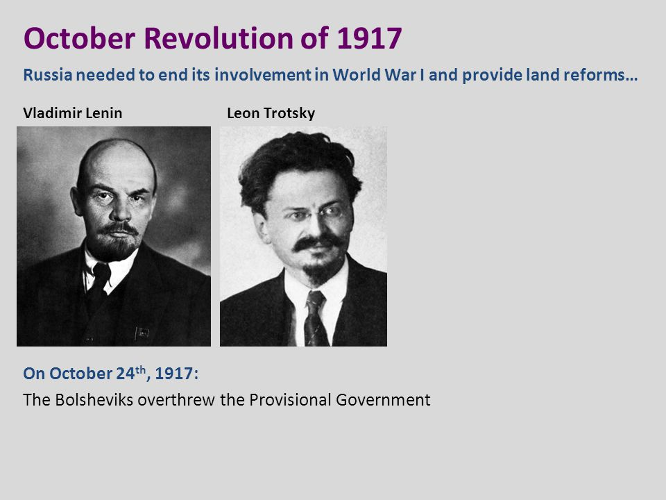 October Revolution of 1917 Russia needed to end its involvement in World War I and provide land reforms… On October 24 th, 1917: The Bolsheviks overth