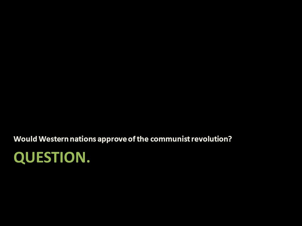 QUESTION. Would Western nations approve of the communist revolution