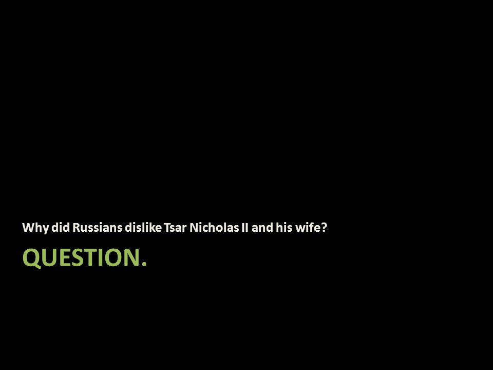 QUESTION. Why did Russians dislike Tsar Nicholas II and his wife