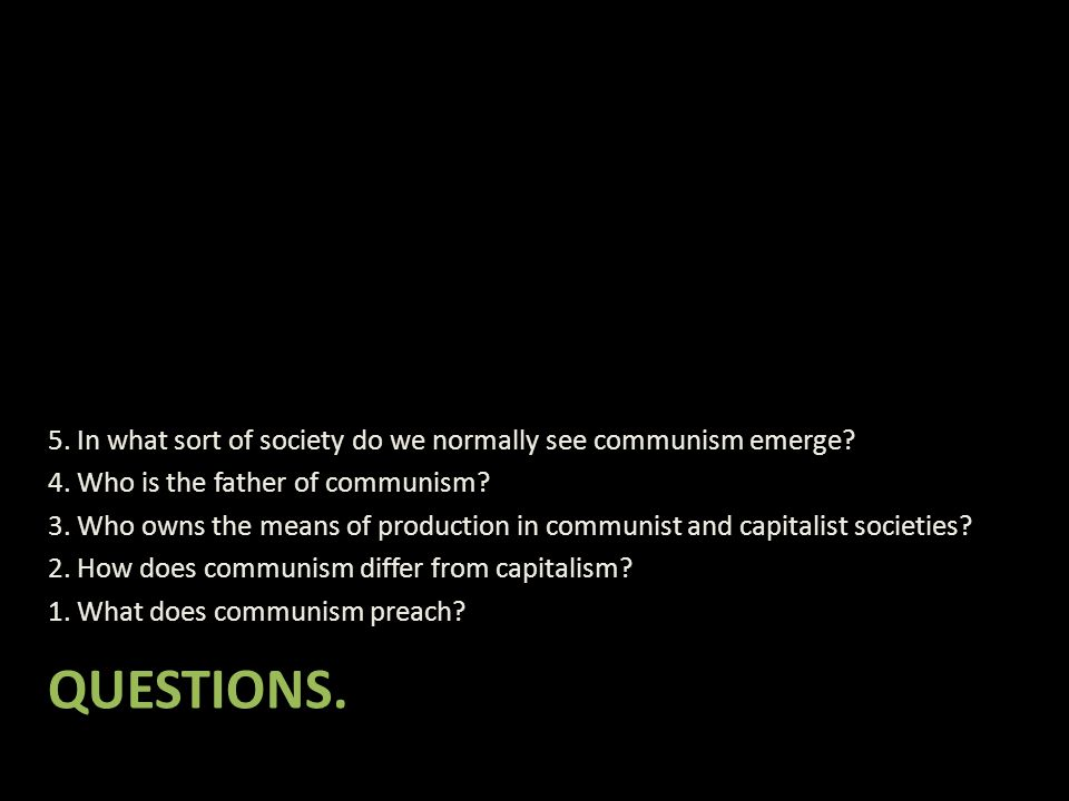 QUESTIONS. 5. In what sort of society do we normally see communism emerge? 4. Who is the father of communism? 3. Who owns the means of production in c