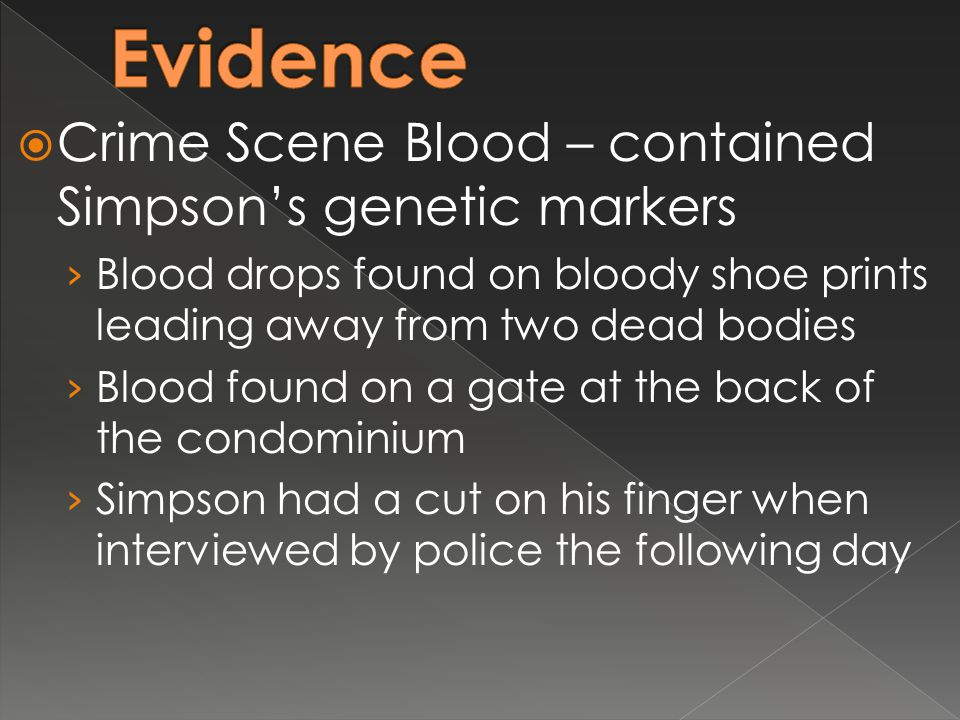  Crime Scene Blood – contained Simpson's genetic markers › Blood drops found on bloody shoe prints leading away from two dead bodies › Blood found on a gate at the back of the condominium › Simpson had a cut on his finger when interviewed by police the following day