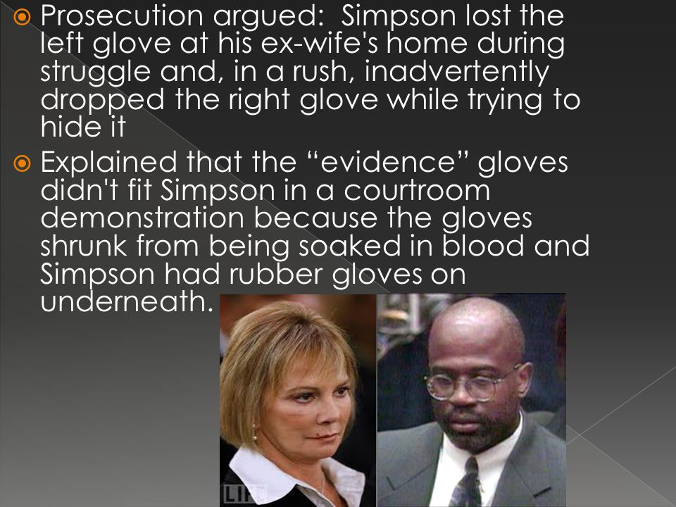  Prosecution argued: Simpson lost the left glove at his ex-wife s home during struggle and, in a rush, inadvertently dropped the right glove while trying to hide it  Explained that the evidence gloves didn t fit Simpson in a courtroom demonstration because the gloves shrunk from being soaked in blood and Simpson had rubber gloves on underneath.