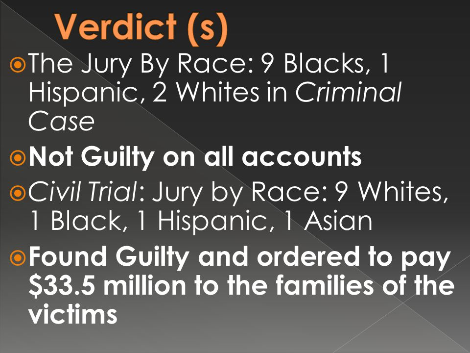  The Jury By Race: 9 Blacks, 1 Hispanic, 2 Whites in Criminal Case  Not Guilty on all accounts  Civil Trial: Jury by Race: 9 Whites, 1 Black, 1 Hispanic, 1 Asian  Found Guilty and ordered to pay $33.5 million to the families of the victims