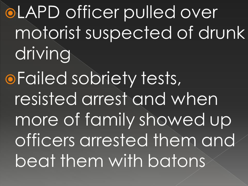  LAPD officer pulled over motorist suspected of drunk driving  Failed sobriety tests, resisted arrest and when more of family showed up officers arrested them and beat them with batons
