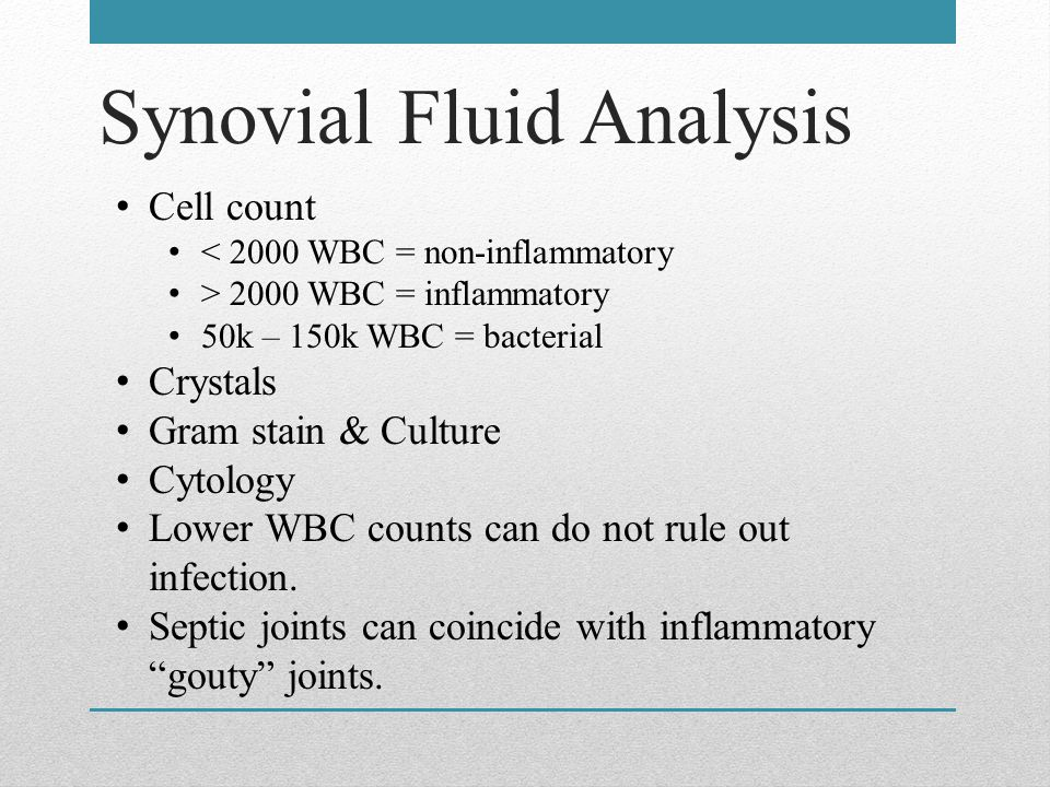 Synovial Fluid Analysis Cell count < 2000 WBC = non-inflammatory > 2000 WBC = inflammatory 50k – 150k WBC = bacterial Crystals Gram stain & Culture Cytology Lower WBC counts can do not rule out infection.
