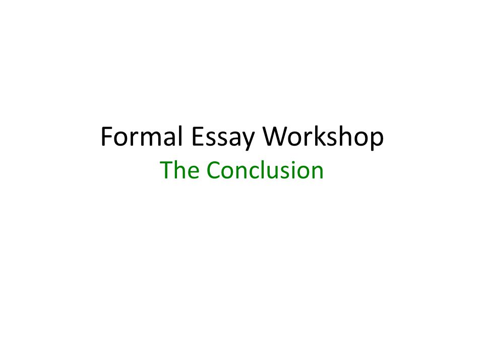 Formal Essay Workshop The Conclusion