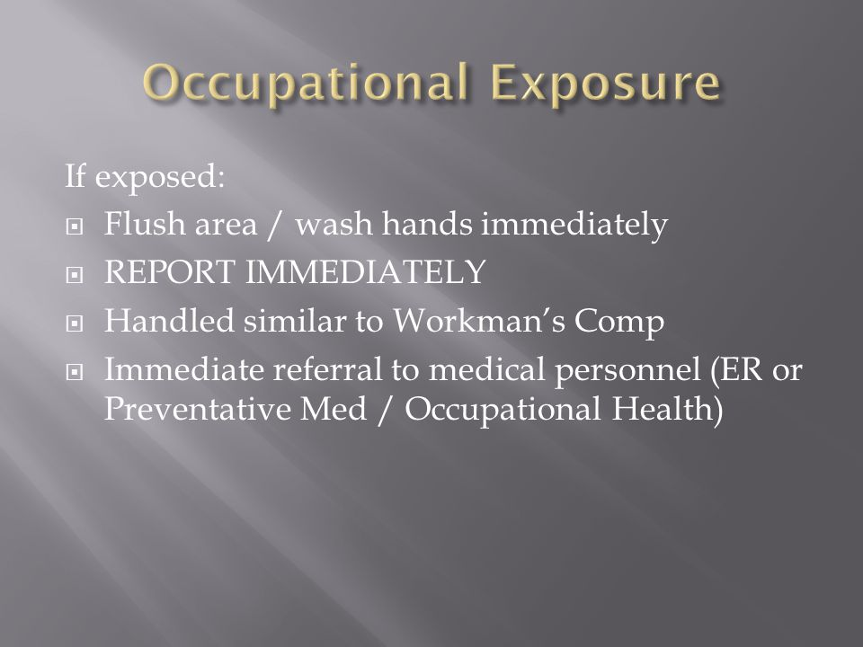 If exposed:  Flush area / wash hands immediately  REPORT IMMEDIATELY  Handled similar to Workman's Comp  Immediate referral to medical personnel (ER or Preventative Med / Occupational Health)