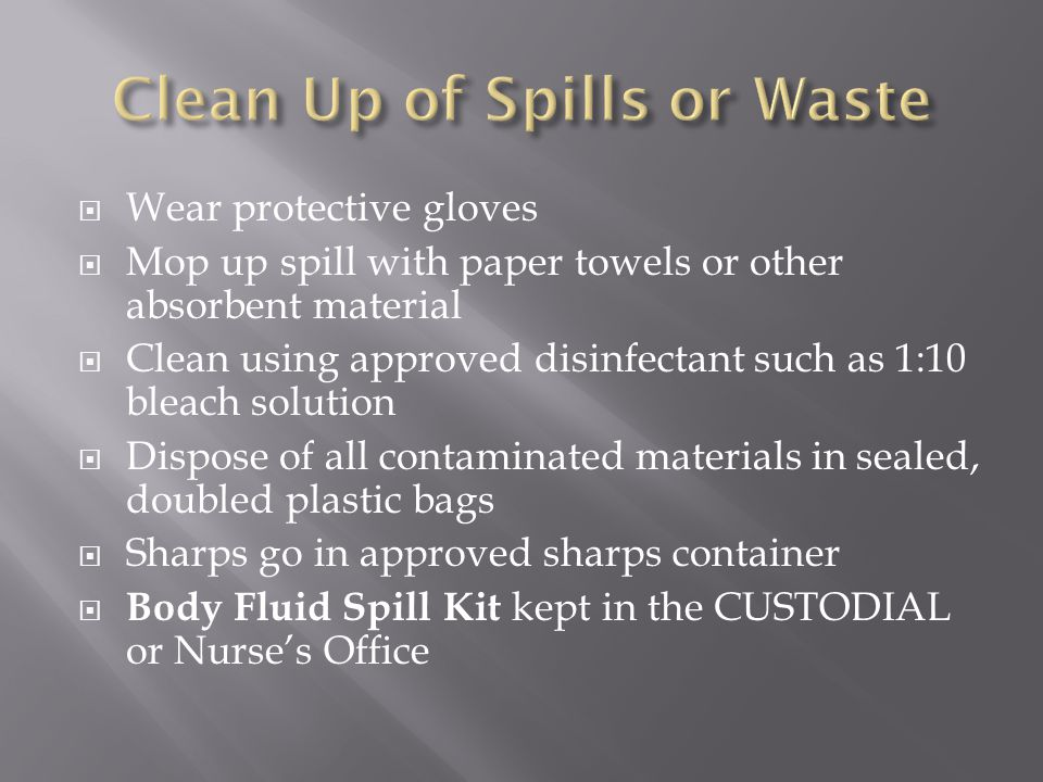  Wear protective gloves  Mop up spill with paper towels or other absorbent material  Clean using approved disinfectant such as 1:10 bleach solution  Dispose of all contaminated materials in sealed, doubled plastic bags  Sharps go in approved sharps container  Body Fluid Spill Kit kept in the CUSTODIAL or Nurse's Office