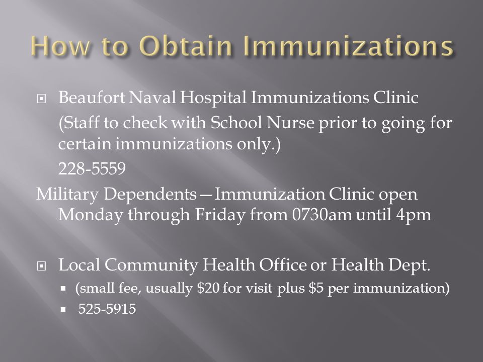  Beaufort Naval Hospital Immunizations Clinic (Staff to check with School Nurse prior to going for certain immunizations only.) 228-5559 Military Dependents—Immunization Clinic open Monday through Friday from 0730am until 4pm  Local Community Health Office or Health Dept.