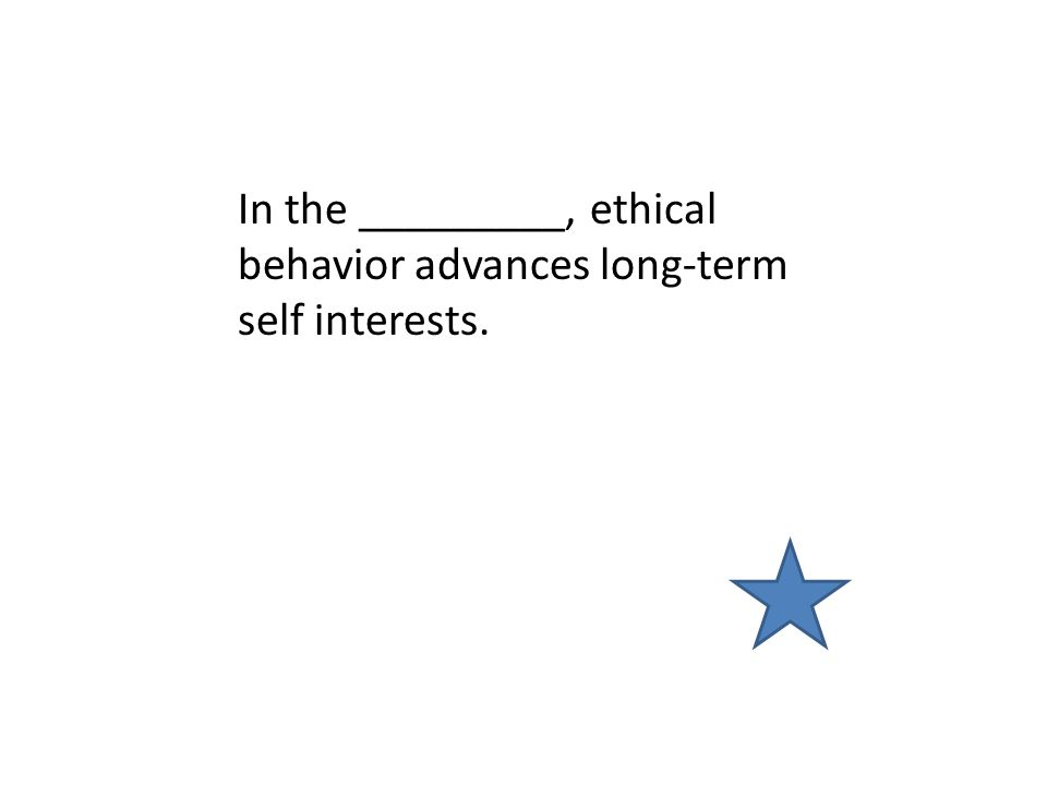 In the _________, ethical behavior advances long-term self interests.