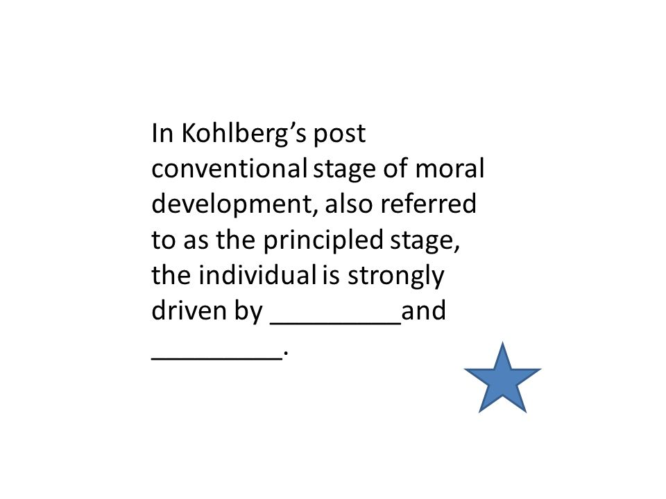 In Kohlberg's post conventional stage of moral development, also referred to as the principled stage, the individual is strongly driven by _________and _________.