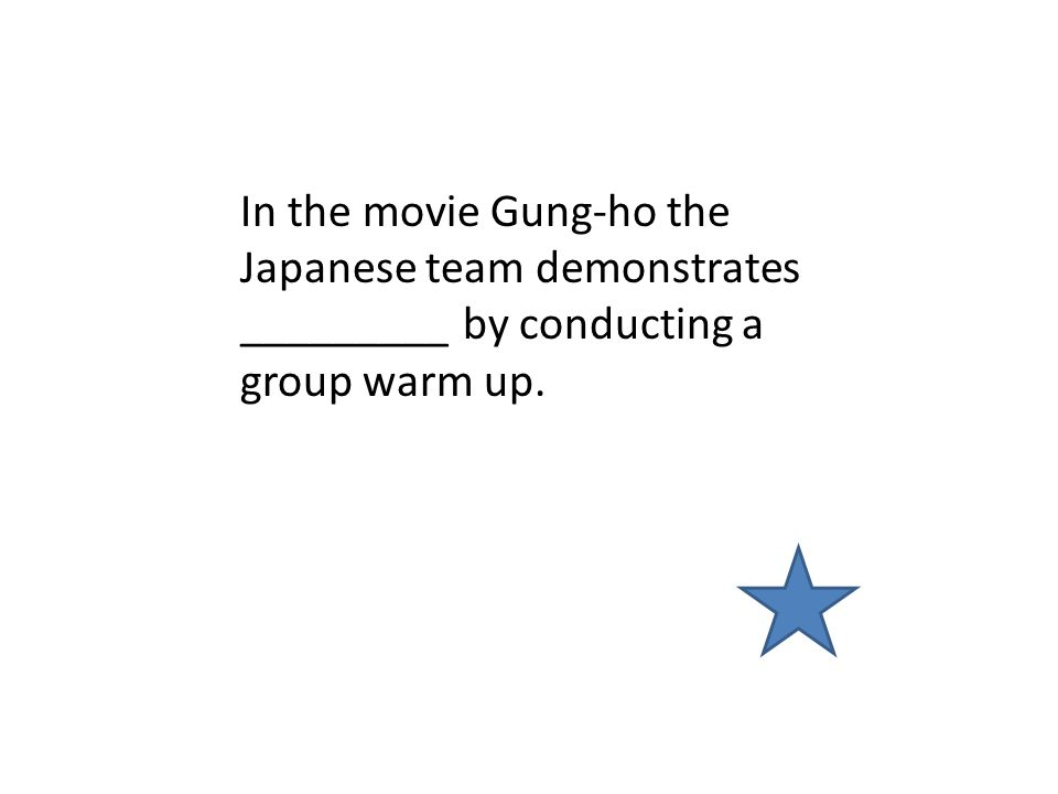 In the movie Gung-ho the Japanese team demonstrates _________ by conducting a group warm up.