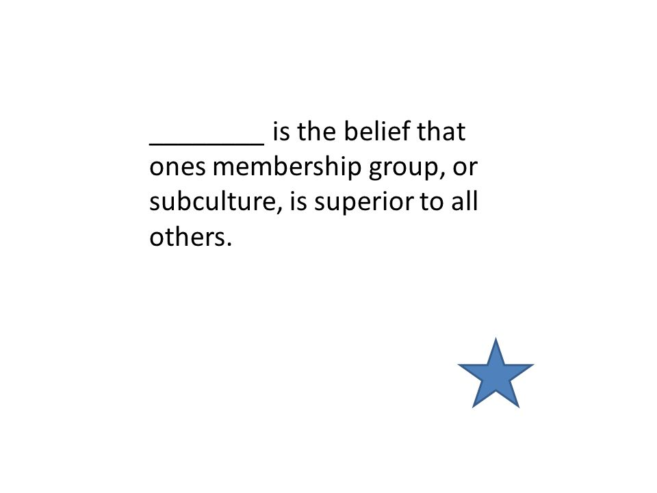 ________ is the belief that ones membership group, or subculture, is superior to all others.