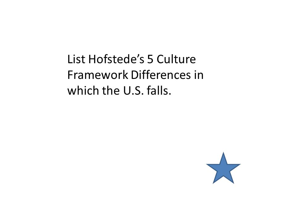 List Hofstede's 5 Culture Framework Differences in which the U.S. falls.