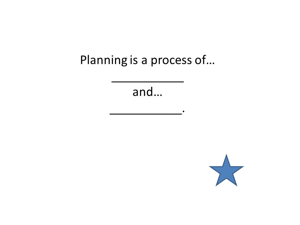 Planning is a process of… ___________ and… ___________.