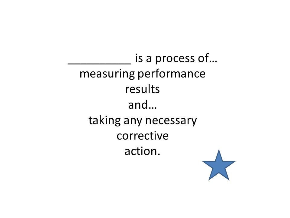 __________ is a process of… measuring performance results and… taking any necessary corrective action.