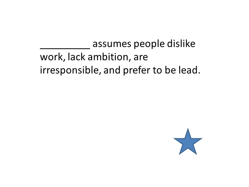 assumes people dislike work, lack ambition, are irresponsible, and prefer to be lead.