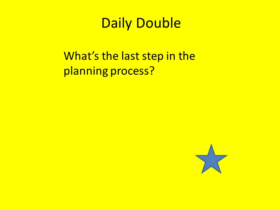 What's the last step in the planning process? Daily Double