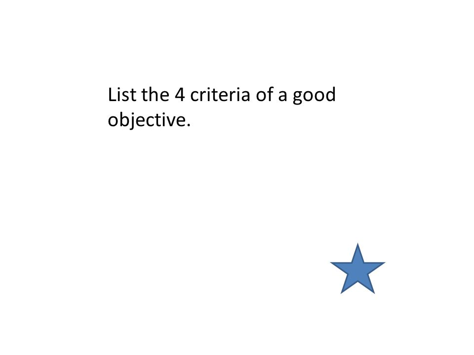 List the 4 criteria of a good objective.