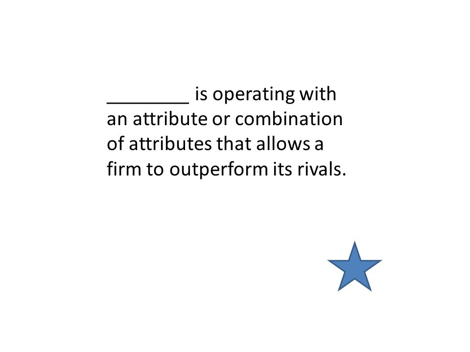 ________ is operating with an attribute or combination of attributes that allows a firm to outperform its rivals.