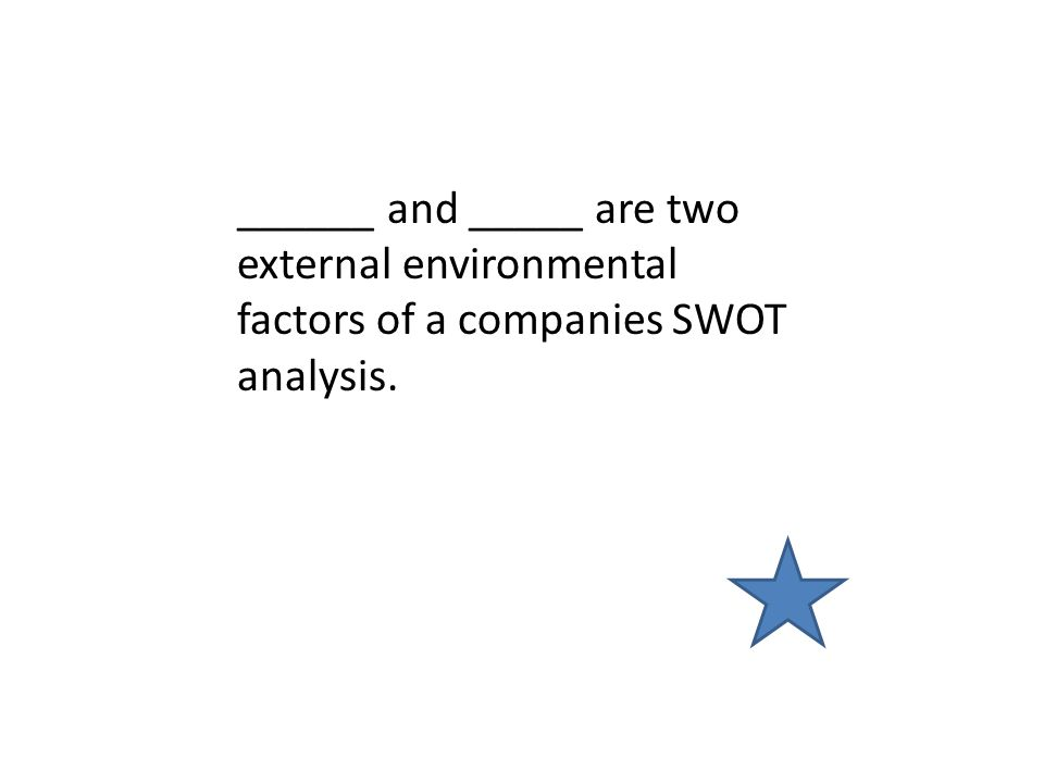 ______ and _____ are two external environmental factors of a companies SWOT analysis.