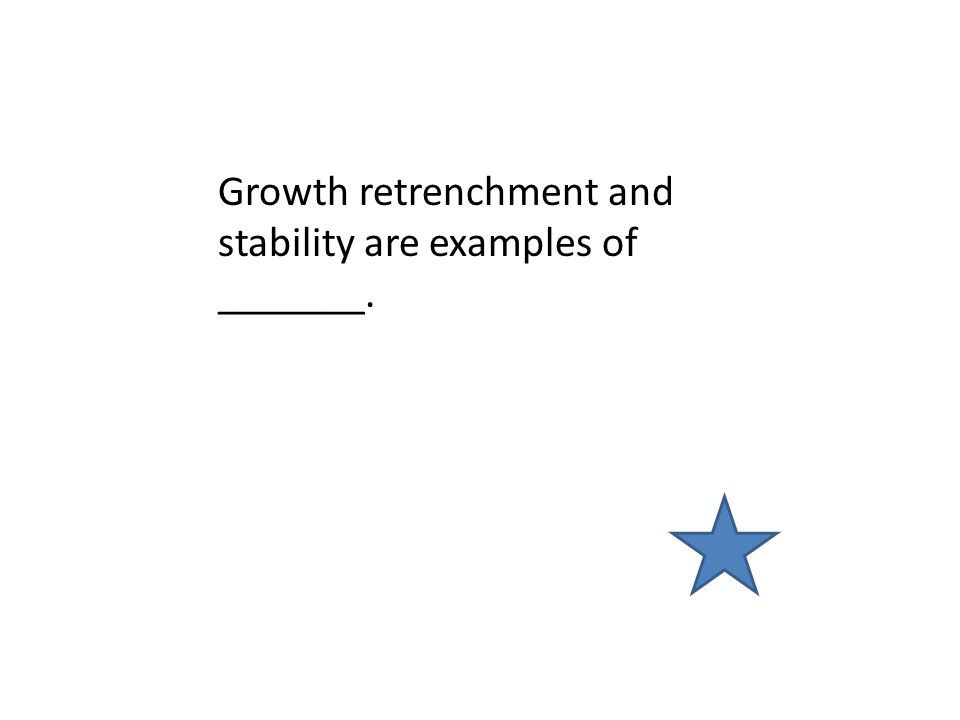 Growth retrenchment and stability are examples of _______.