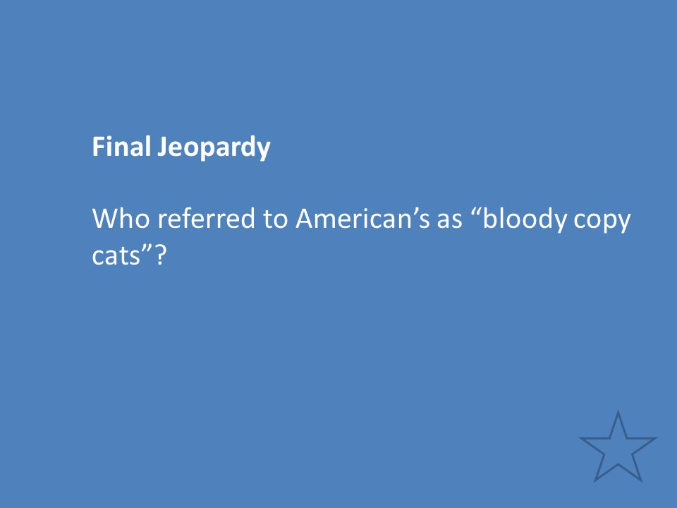 "Final Jeopardy Who referred to American's as ""bloody copy cats""?"