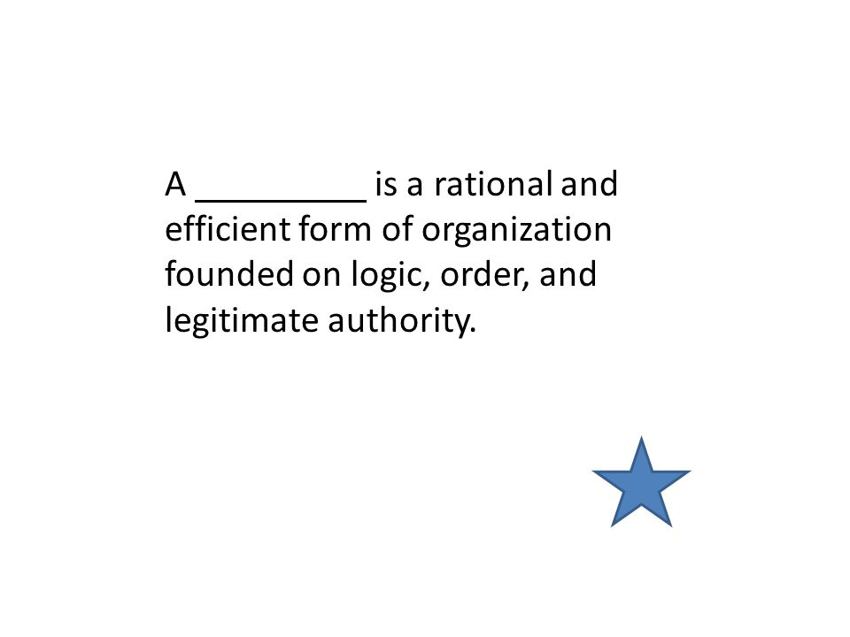 A is a rational and efficient form of organization founded on logic, order, and legitimate authority.