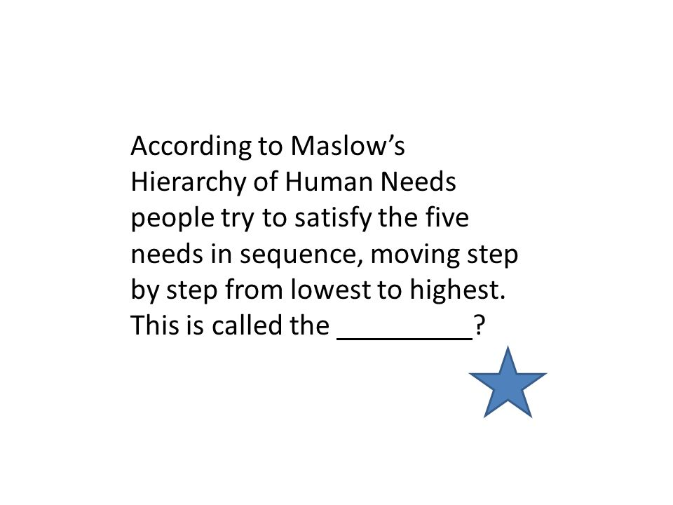 According to Maslow's Hierarchy of Human Needs people try to satisfy the five needs in sequence, moving step by step from lowest to highest.