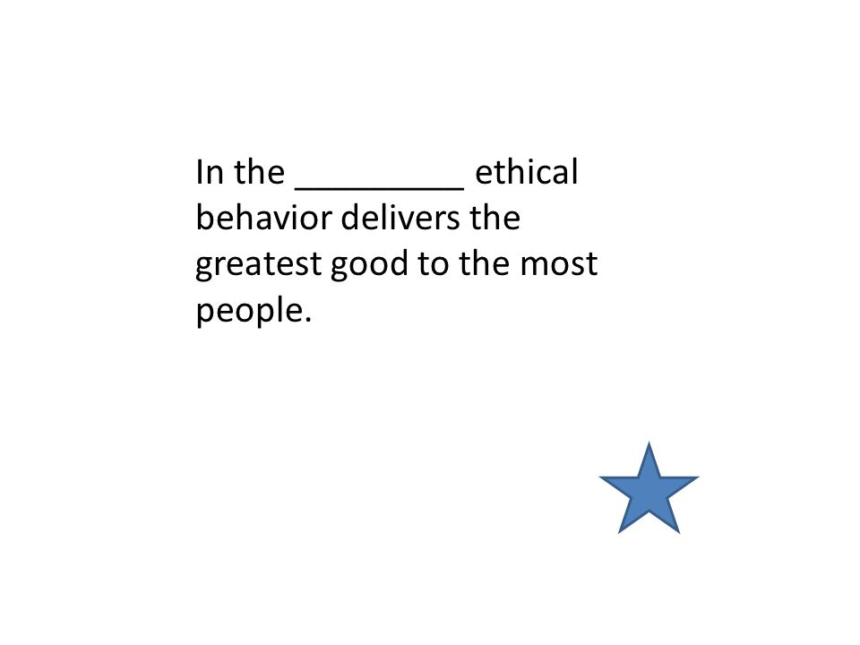 In the _________ ethical behavior delivers the greatest good to the most people.