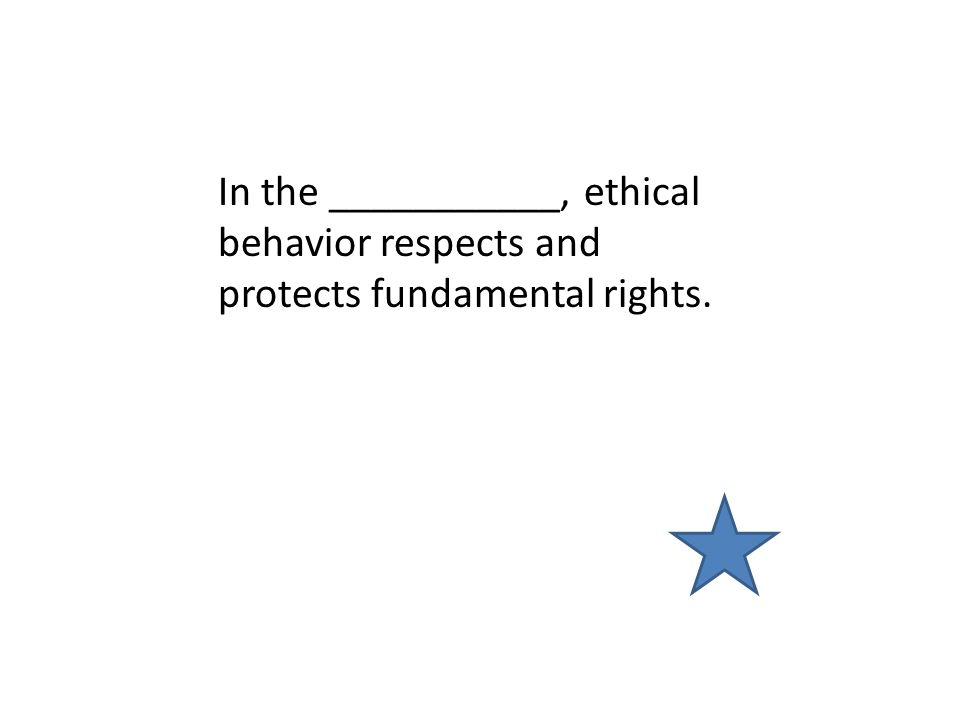 In the ___________, ethical behavior respects and protects fundamental rights.